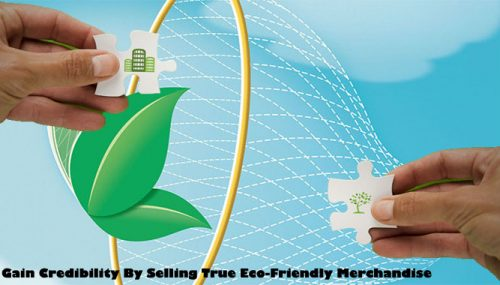 Gain Credibility By Selling True Eco-Friendly Merchandise